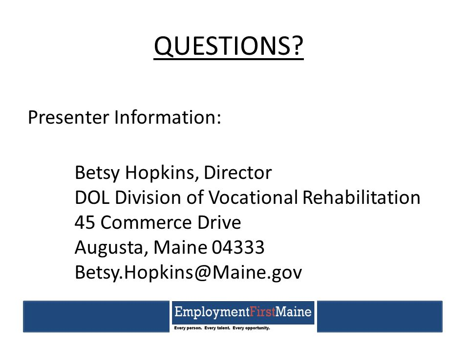 QUESTIONS? Presenter Information: Betsy Hopkins, Director DOL Division of Vocational Rehabilitation 45 Commerce Drive Augusta, Maine 04333 Betsy.Hopki