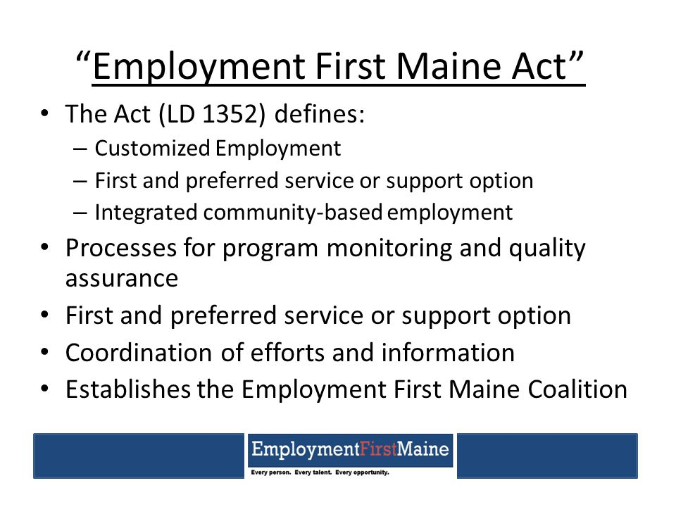 """Employment First Maine Act"" The Act (LD 1352) defines: – Customized Employment – First and preferred service or support option – Integrated community"
