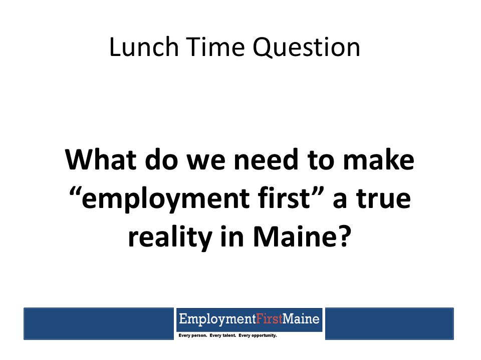 "Lunch Time Question What do we need to make ""employment first"" a true reality in Maine?"