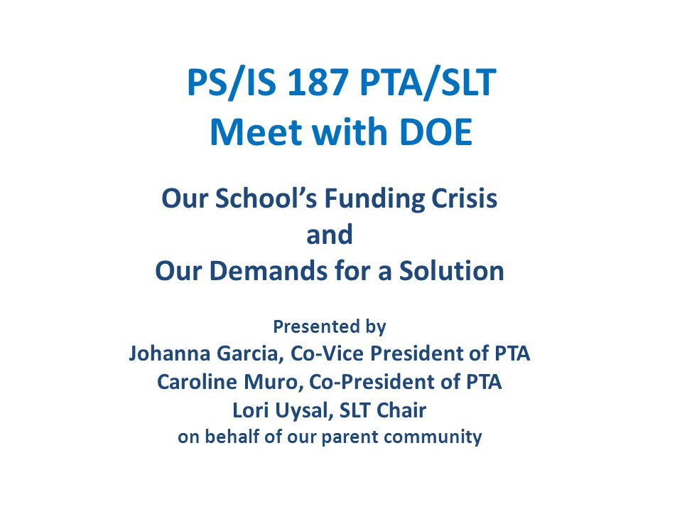 PS/IS 187 PTA/SLT Meet with DOE Our School's Funding Crisis and Our Demands for a Solution Presented by Johanna Garcia, Co-Vice President of PTA Caroline Muro, Co-President of PTA Lori Uysal, SLT Chair on behalf of our parent community