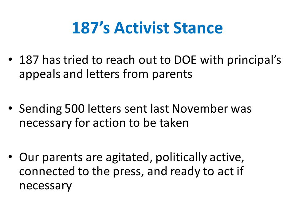 187's Activist Stance 187 has tried to reach out to DOE with principal's appeals and letters from parents Sending 500 letters sent last November was necessary for action to be taken Our parents are agitated, politically active, connected to the press, and ready to act if necessary