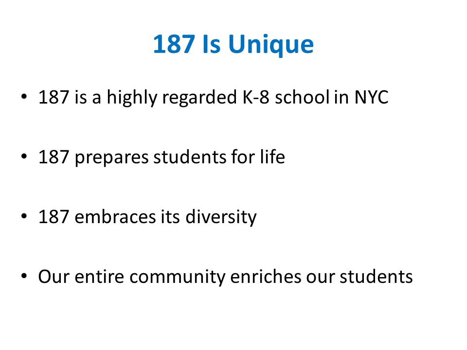 187 Is Unique 187 is a highly regarded K-8 school in NYC 187 prepares students for life 187 embraces its diversity Our entire community enriches our students
