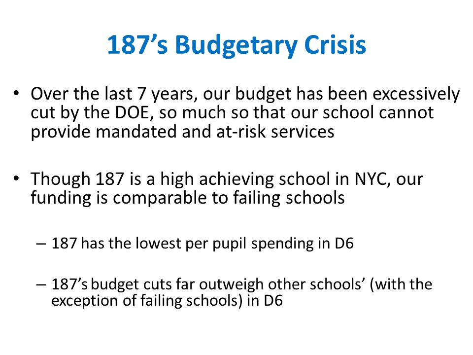 187's Budgetary Crisis Over the last 7 years, our budget has been excessively cut by the DOE, so much so that our school cannot provide mandated and at-risk services Though 187 is a high achieving school in NYC, our funding is comparable to failing schools – 187 has the lowest per pupil spending in D6 – 187's budget cuts far outweigh other schools' (with the exception of failing schools) in D6