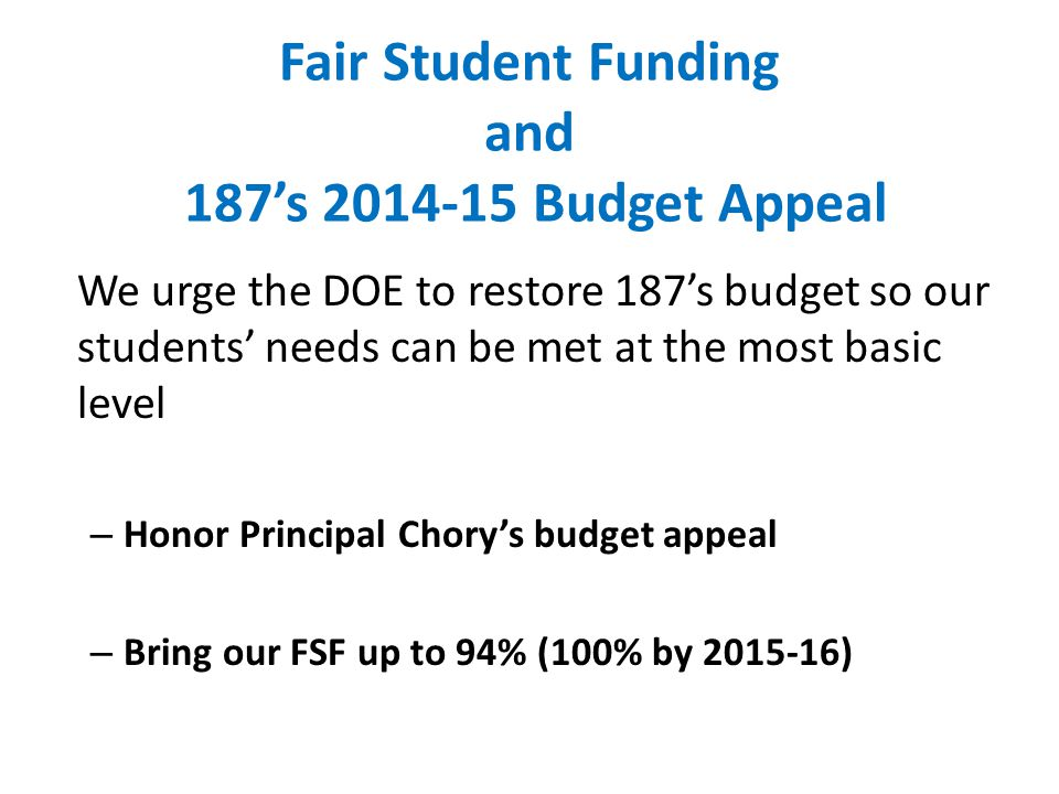 Fair Student Funding and 187's 2014-15 Budget Appeal We urge the DOE to restore 187's budget so our students' needs can be met at the most basic level – Honor Principal Chory's budget appeal – Bring our FSF up to 94% (100% by 2015-16)