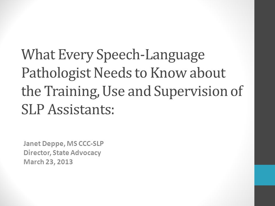 What Every Speech-Language Pathologist Needs to Know about the Training, Use and Supervision of SLP Assistants: Janet Deppe, MS CCC-SLP Director, Stat