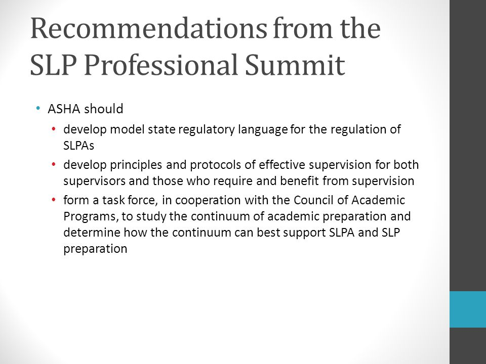 Recommendations from the SLP Professional Summit ASHA should develop model state regulatory language for the regulation of SLPAs develop principles an