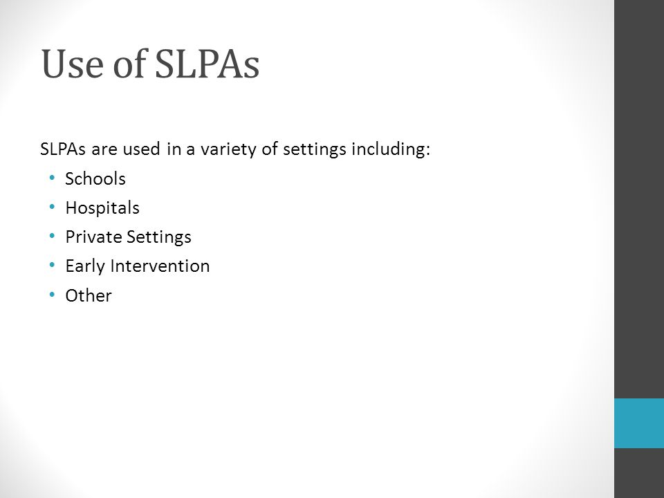 Use of SLPAs SLPAs are used in a variety of settings including: Schools Hospitals Private Settings Early Intervention Other