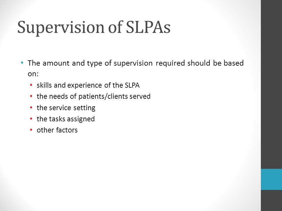 Supervision of SLPAs The amount and type of supervision required should be based on: skills and experience of the SLPA the needs of patients/clients s