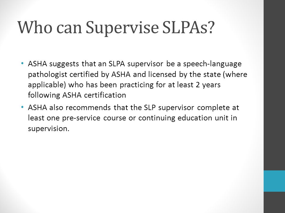 Who can Supervise SLPAs? ASHA suggests that an SLPA supervisor be a speech-language pathologist certified by ASHA and licensed by the state (where app