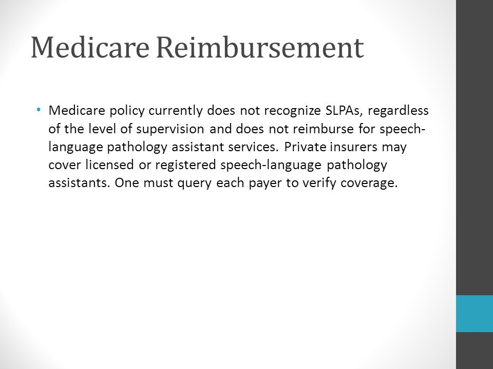 Medicare Reimbursement Medicare policy currently does not recognize SLPAs, regardless of the level of supervision and does not reimburse for speech- l