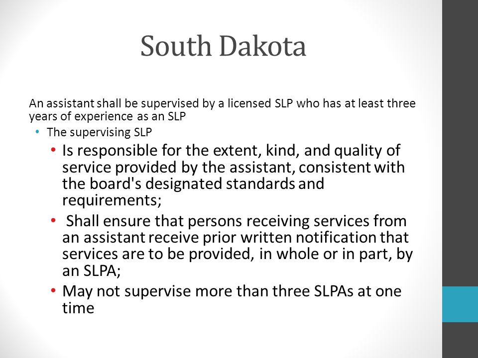 South Dakota An assistant shall be supervised by a licensed SLP who has at least three years of experience as an SLP The supervising SLP Is responsibl