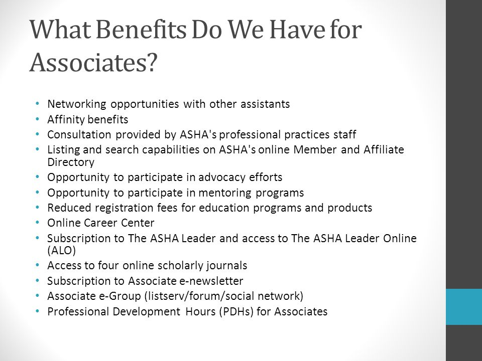 What Benefits Do We Have for Associates? Networking opportunities with other assistants Affinity benefits Consultation provided by ASHA's professional