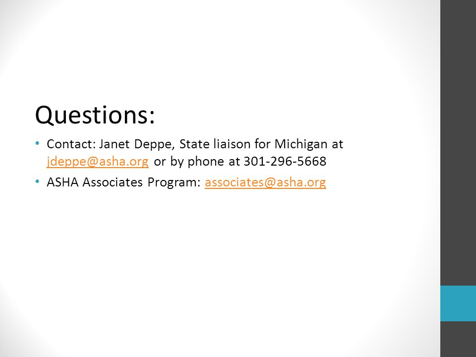 Questions: Contact: Janet Deppe, State liaison for Michigan at jdeppe@asha.org or by phone at 301-296-5668 jdeppe@asha.org ASHA Associates Program: as