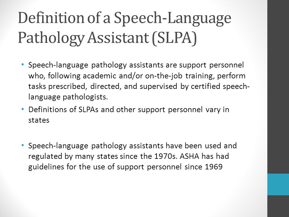 Definition of a Speech-Language Pathology Assistant (SLPA) Speech-language pathology assistants are support personnel who, following academic and/or o