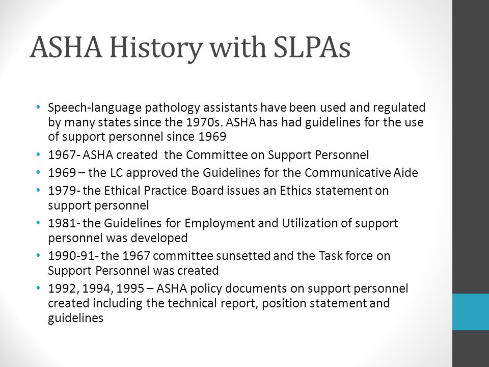 ASHA History with SLPAs Speech-language pathology assistants have been used and regulated by many states since the 1970s. ASHA has had guidelines for