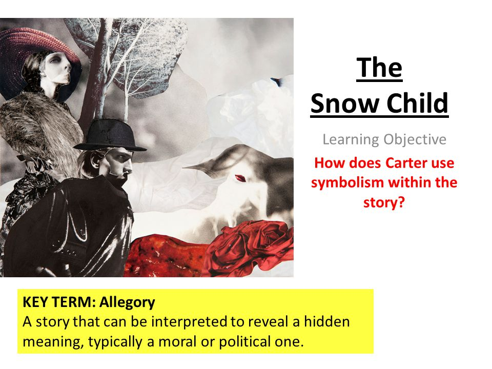 The Snow Child Learning Objective How does Carter use symbolism within the story? KEY TERM: Allegory A story that can be interpreted to reveal a hidde