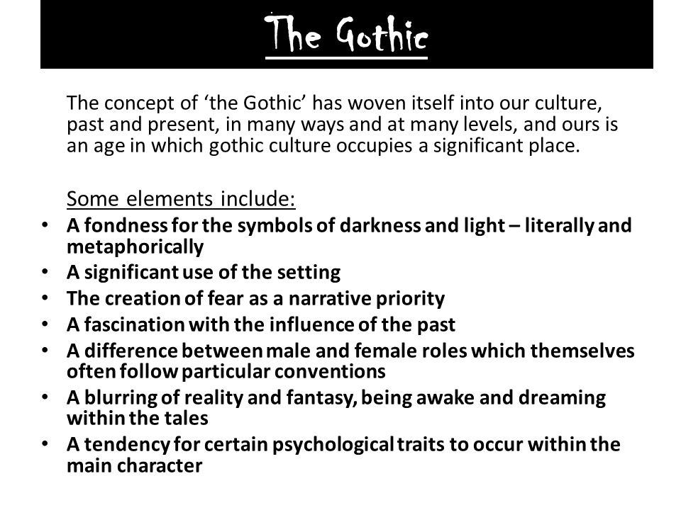 The Gothic The concept of 'the Gothic' has woven itself into our culture, past and present, in many ways and at many levels, and ours is an age in whi