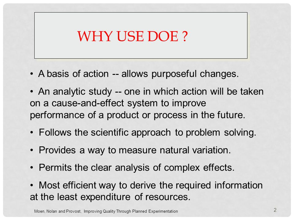 WHY USE DOE ? A basis of action -- allows purposeful changes. An analytic study -- one in which action will be taken on a cause-and-effect system to i