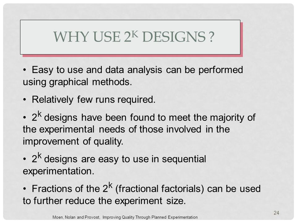 WHY USE 2 K DESIGNS . Easy to use and data analysis can be performed using graphical methods.