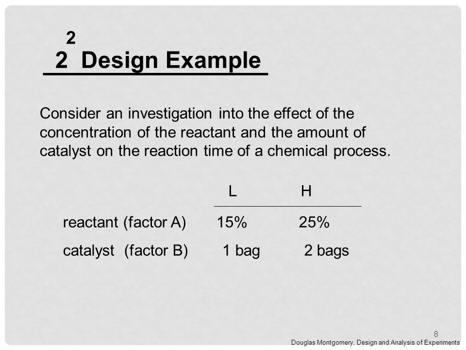 2 Design Example 2 Consider an investigation into the effect of the concentration of the reactant and the amount of catalyst on the reaction time of a chemical process.