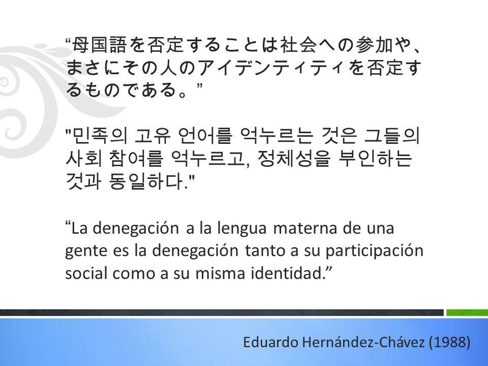 母国語を否定することは社会への参加 や、まさにその人のアイデンティティを否 定するものである。 민족의 고유 언어를 억누르는 것은 그들의 사회 참여를 억누르고, 정체성을 부인하는 것과 동일하다. La denegación a la lengua materna de una gente es la denegación tanto a su participación social como a su misma identidad. Eduardo Hernández-Chávez (1988)
