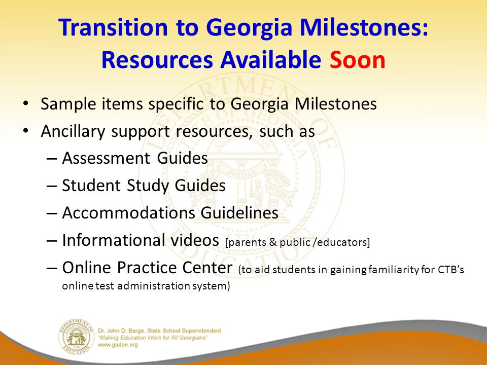 Transition to Georgia Milestones: Resources Available Soon Sample items specific to Georgia Milestones Ancillary support resources, such as – Assessment Guides – Student Study Guides – Accommodations Guidelines – Informational videos [parents & public /educators] – Online Practice Center (to aid students in gaining familiarity for CTB's online test administration system)