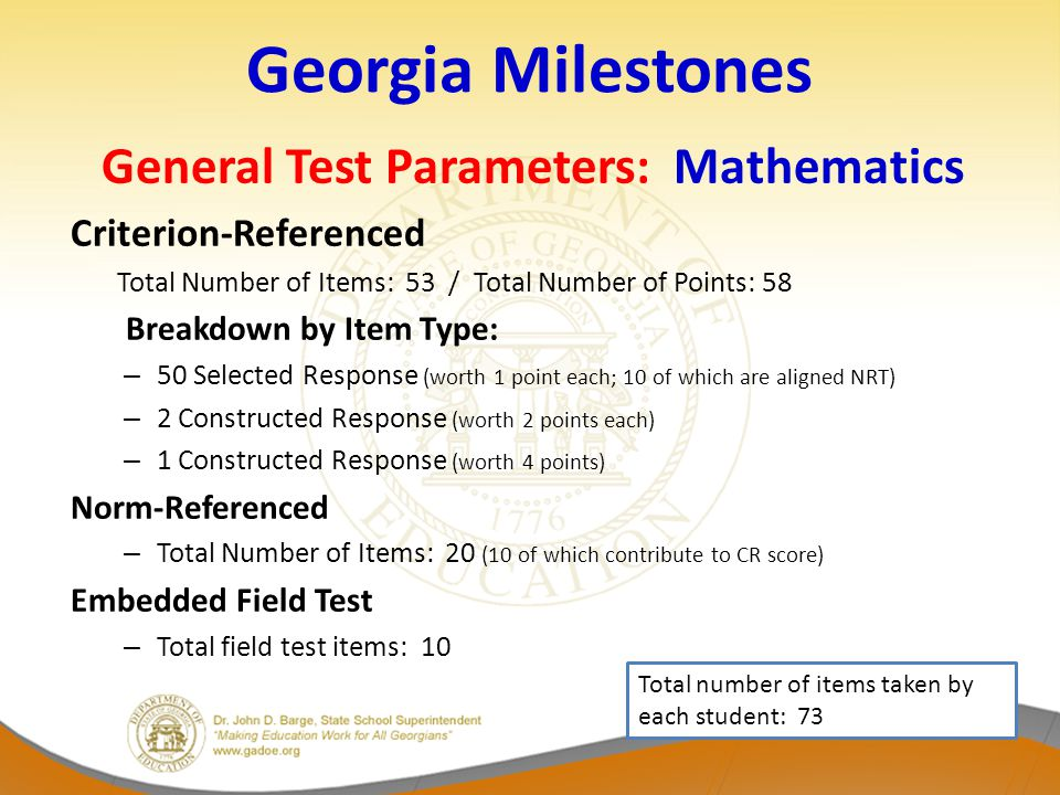 Georgia Milestones General Test Parameters: Mathematics Criterion-Referenced Total Number of Items: 53 / Total Number of Points: 58 Breakdown by Item Type: – 50 Selected Response (worth 1 point each; 10 of which are aligned NRT) – 2 Constructed Response (worth 2 points each) – 1 Constructed Response (worth 4 points) Norm-Referenced – Total Number of Items: 20 (10 of which contribute to CR score) Embedded Field Test – Total field test items: 10 Total number of items taken by each student: 73