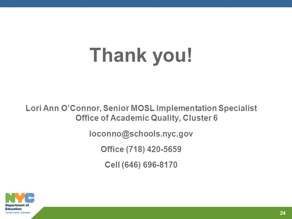 Thank you! Lori Ann O'Connor, Senior MOSL Implementation Specialist Office of Academic Quality, Cluster 6 loconno@schools.nyc.gov Office (718) 420-565