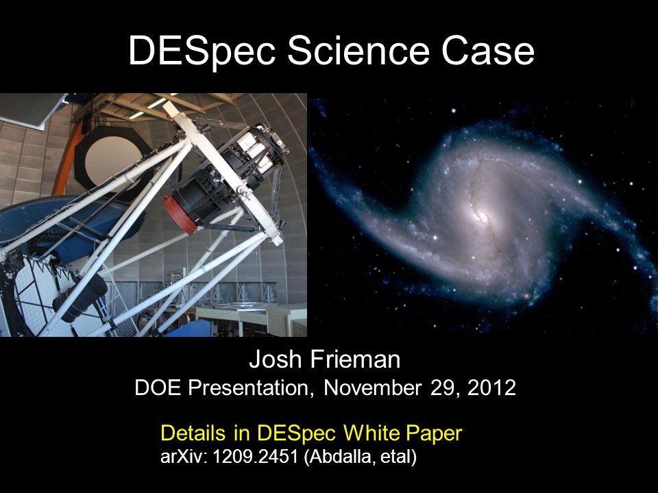 DESpec Science Case Josh Frieman DOE Presentation, November 29, 2012 Details in DESpec White Paper arXiv: 1209.2451 (Abdalla, etal)