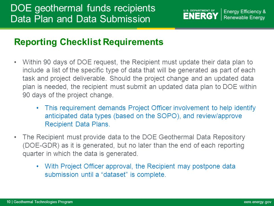 10 | Geothermal Technologies Programeere.energy.gov Reporting Checklist Requirements Within 90 days of DOE request, the Recipient must update their data plan to include a list of the specific type of data that will be generated as part of each task and project deliverable.