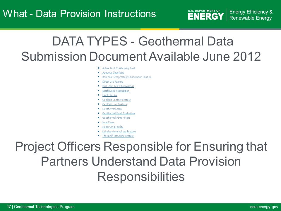 17 | Geothermal Technologies Programeere.energy.gov DATA TYPES - Geothermal Data Submission Document Available June 2012 Project Officers Responsible for Ensuring that Partners Understand Data Provision Responsibilities What - Data Provision Instructions