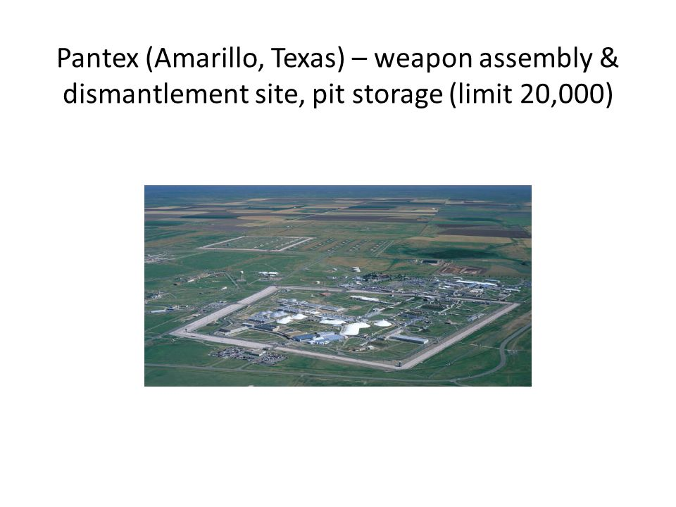 Pantex (Amarillo, Texas) – weapon assembly & dismantlement site, pit storage (limit 20,000)