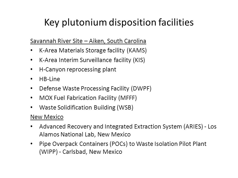 Key plutonium disposition facilities Savannah River Site – Aiken, South Carolina K-Area Materials Storage facility (KAMS) K-Area Interim Surveillance facility (KIS) H-Canyon reprocessing plant HB-Line Defense Waste Processing Facility (DWPF) MOX Fuel Fabrication Facility (MFFF) Waste Solidification Building (WSB) New Mexico Advanced Recovery and Integrated Extraction System (ARIES) - Los Alamos National Lab, New Mexico Pipe Overpack Containers (POCs) to Waste Isolation Pilot Plant (WIPP) - Carlsbad, New Mexico