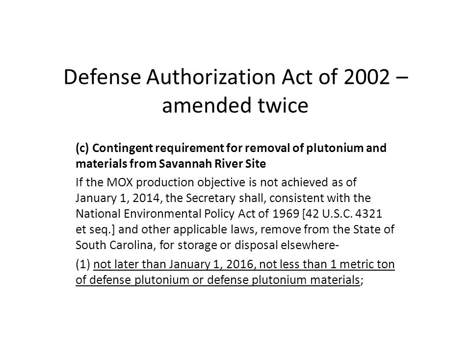 Defense Authorization Act of 2002 – amended twice (c) Contingent requirement for removal of plutonium and materials from Savannah River Site If the MOX production objective is not achieved as of January 1, 2014, the Secretary shall, consistent with the National Environmental Policy Act of 1969 [42 U.S.C.