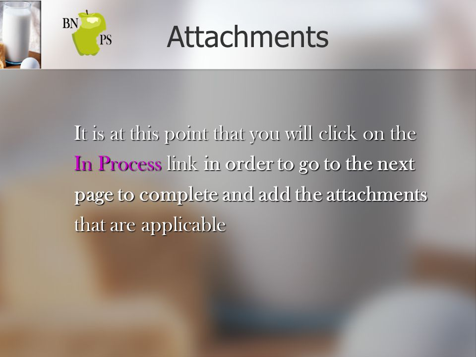 Attachments It is at this point that you will click on the It is at this point that you will click on the In Process link in order to go to the next In Process link in order to go to the next page to complete and add the attachments page to complete and add the attachments that are applicable that are applicable