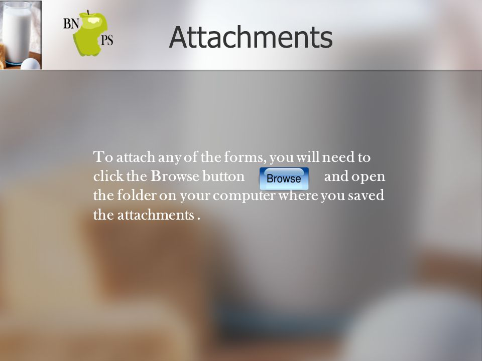 Attachments To attach any of the forms, you will need to click the Browse button and open the folder on your computer where you saved the attachments.