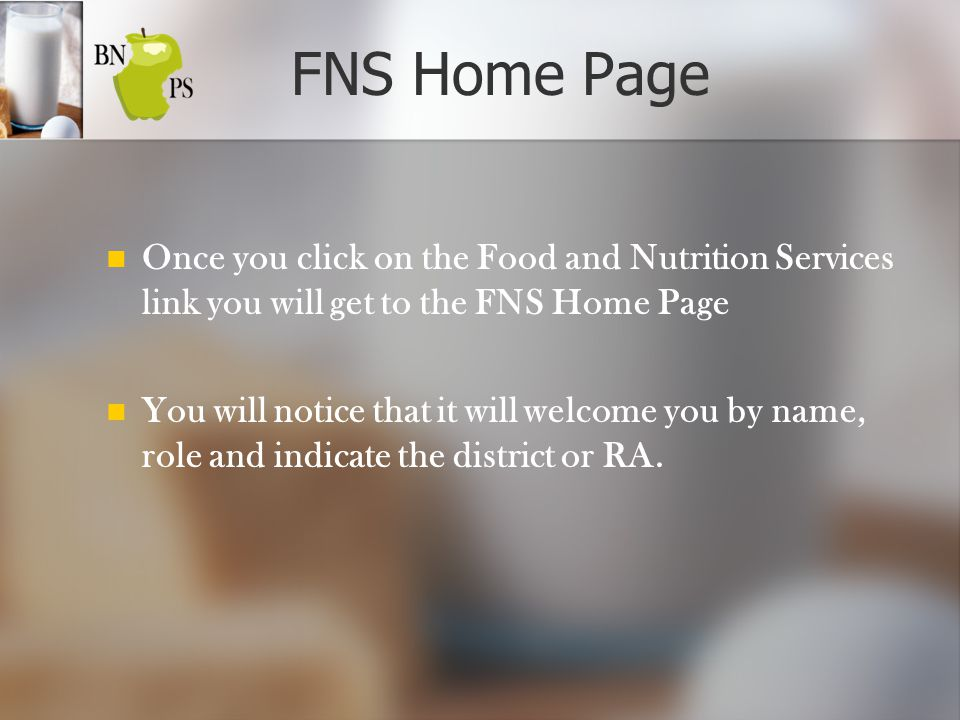 FNS Home Page Once you click on the Food and Nutrition Services link you will get to the FNS Home Page You will notice that it will welcome you by name, role and indicate the district or RA.