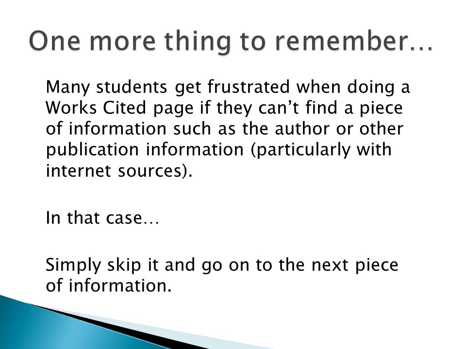 Many students get frustrated when doing a Works Cited page if they can't find a piece of information such as the author or other publication information (particularly with internet sources).