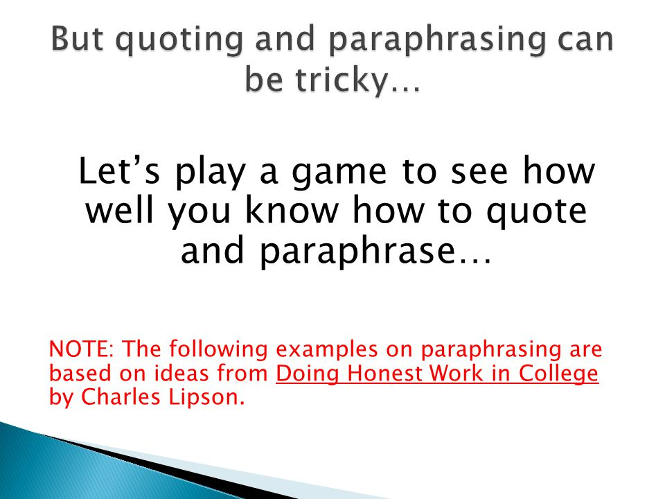 Let's play a game to see how well you know how to quote and paraphrase… NOTE: The following examples on paraphrasing are based on ideas from Doing Honest Work in College by Charles Lipson.