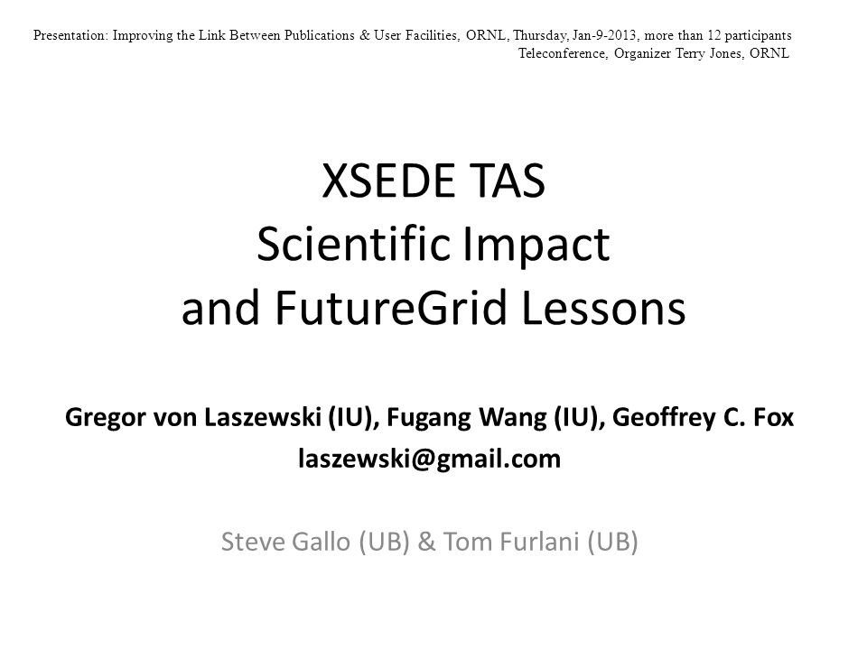 XSEDE TAS Scientific Impact and FutureGrid Lessons Gregor von Laszewski (IU), Fugang Wang (IU), Geoffrey C. Fox laszewski@gmail.com Steve Gallo (UB) &