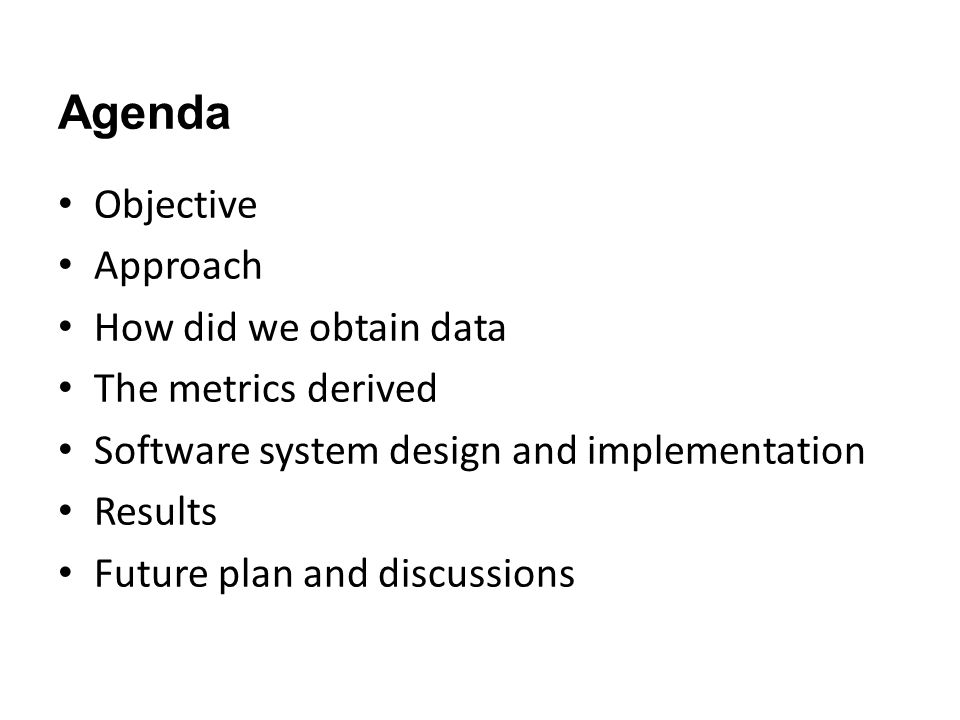 Agenda Objective Approach How did we obtain data The metrics derived Software system design and implementation Results Future plan and discussions