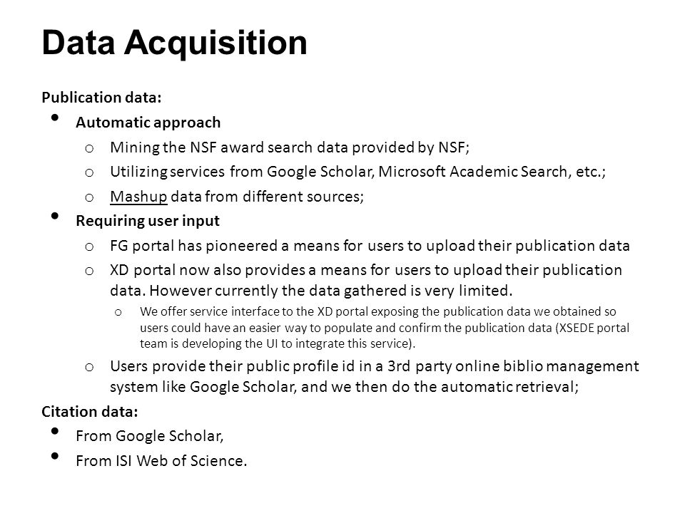 Data Acquisition Publication data: Automatic approach o Mining the NSF award search data provided by NSF; o Utilizing services from Google Scholar, Microsoft Academic Search, etc.; o Mashup data from different sources; Requiring user input o FG portal has pioneered a means for users to upload their publication data o XD portal now also provides a means for users to upload their publication data.