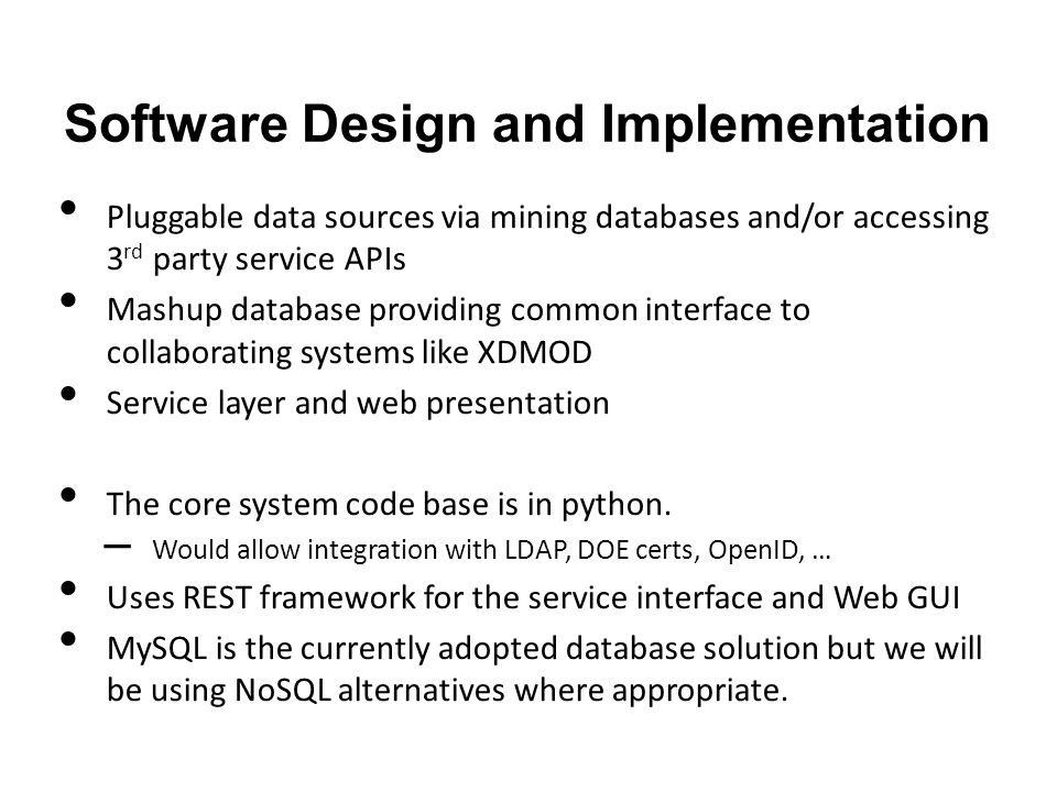 Software Design and Implementation Pluggable data sources via mining databases and/or accessing 3 rd party service APIs Mashup database providing common interface to collaborating systems like XDMOD Service layer and web presentation The core system code base is in python.