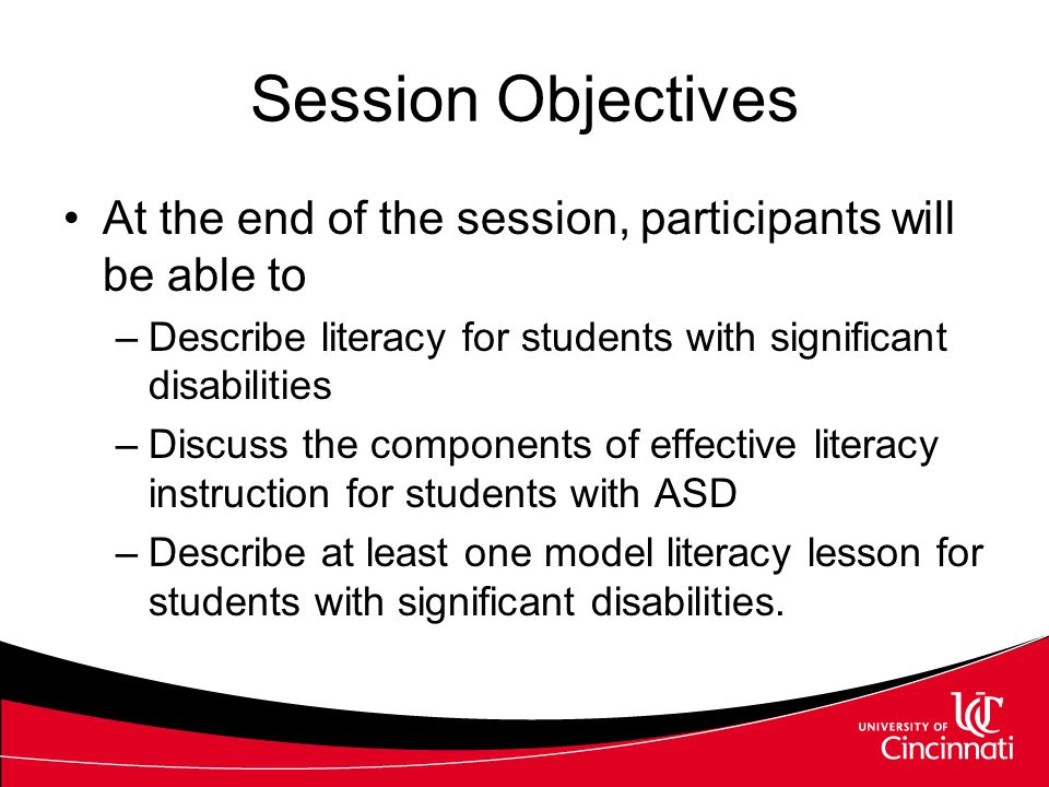 Session Objectives At the end of the session, participants will be able to –Describe literacy for students with significant disabilities –Discuss the components of effective literacy instruction for students with ASD –Describe at least one model literacy lesson for students with significant disabilities.