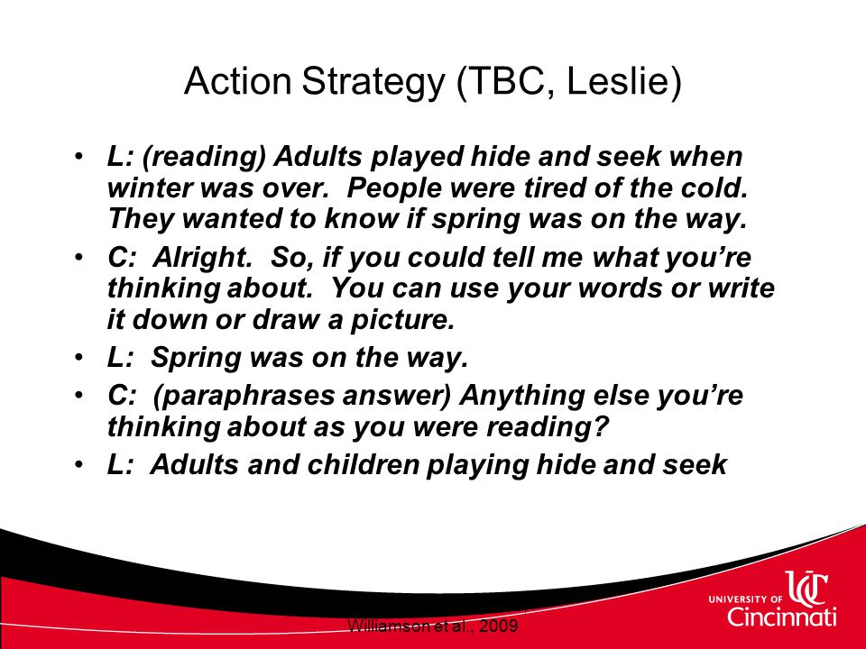Action Strategies (TBC, Leslie) Reliance on text –Mimics text pattern of predictable text to answer questions –Used text to formulate answers Drew inferences from pictures Interpreted anaphora Williamson et al., 2009