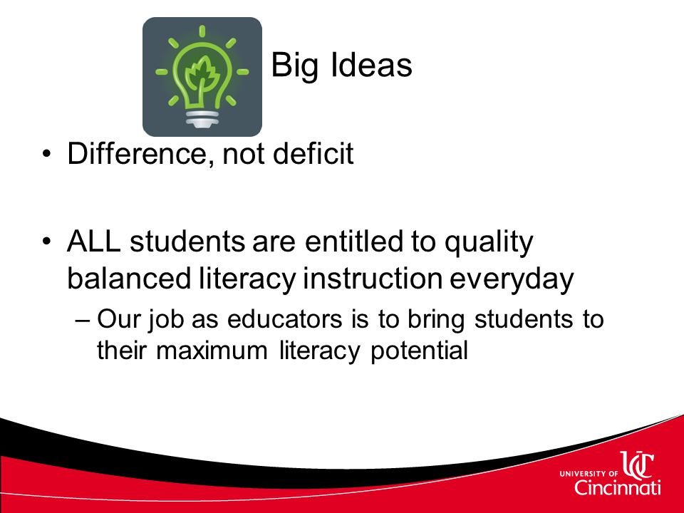 Big Ideas Difference, not deficit ALL students are entitled to quality balanced literacy instruction everyday –Our job as educators is to bring students to their maximum literacy potential