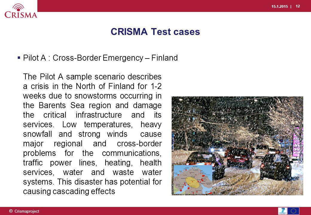 15.1.2015 | 12 © Crismaproject CRISMA Test cases  Pilot A : Cross-Border Emergency – Finland The Pilot A sample scenario describes a crisis in the North of Finland for 1-2 weeks due to snowstorms occurring in the Barents Sea region and damage the critical infrastructure and its services.