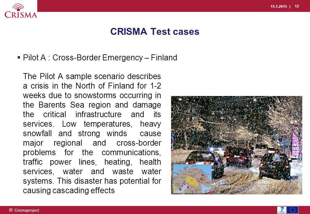 15.1.2015 | 12 © Crismaproject CRISMA Test cases  Pilot A : Cross-Border Emergency – Finland The Pilot A sample scenario describes a crisis in the No