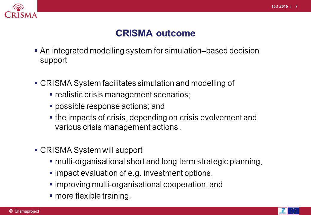 15.1.2015 | 7 © Crismaproject CRISMA outcome  An integrated modelling system for simulation–based decision support  CRISMA System facilitates simula