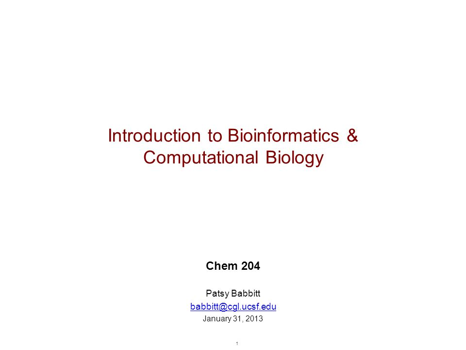 1 Introduction to Bioinformatics & Computational Biology Chem 204 Patsy Babbitt babbitt@cgl.ucsf.edu January 31, 2013